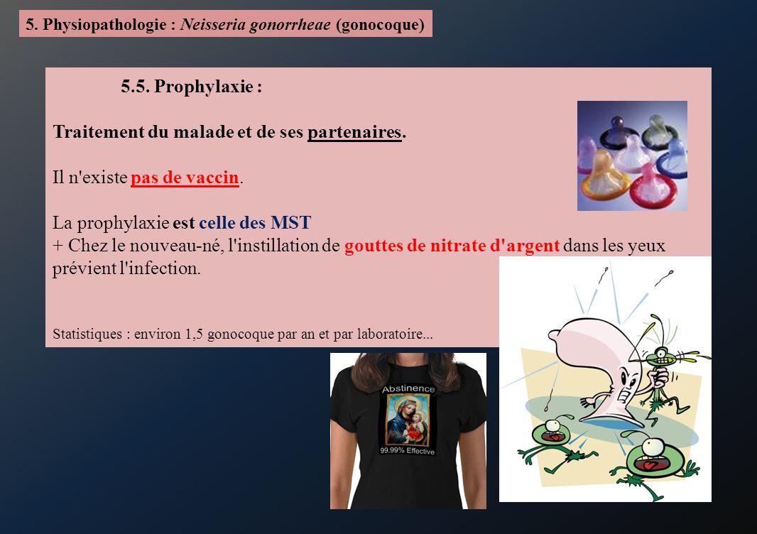 5. Physiopathologie : Neisseria gonorrheae (gonocoque) 5.5. Prophylaxie : Traitement du malade et de ses partenaires. Il n'existe pas de vaccin. La pr