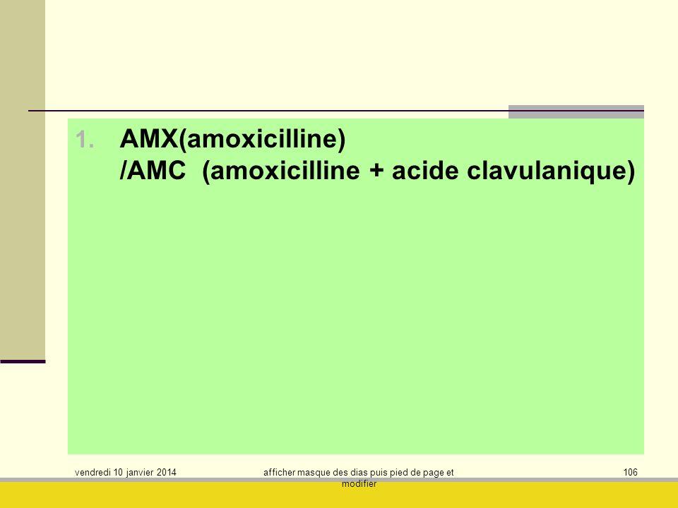 vendredi 10 janvier 2014 afficher masque des dias puis pied de page et modifier 106 1. AMX(amoxicilline) /AMC (amoxicilline + acide clavulanique)