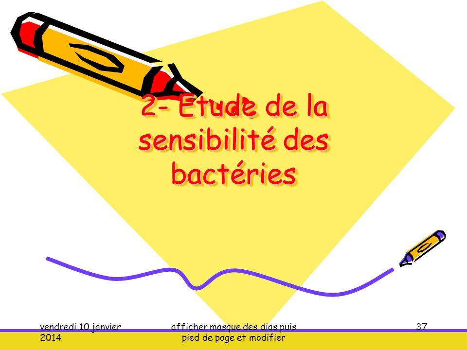 vendredi 10 janvier 2014 afficher masque des dias puis pied de page et modifier 37 2- Etude de la sensibilité des bactéries