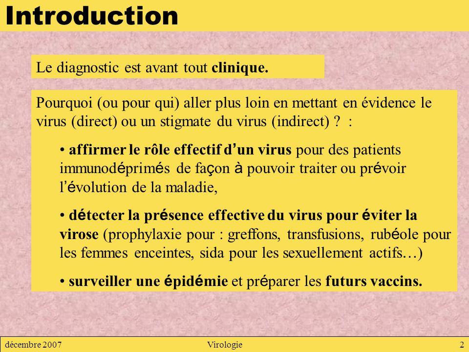 décembre 2007Virologie2 Introduction Le diagnostic est avant tout clinique. Pourquoi (ou pour qui) aller plus loin en mettant en évidence le virus (di