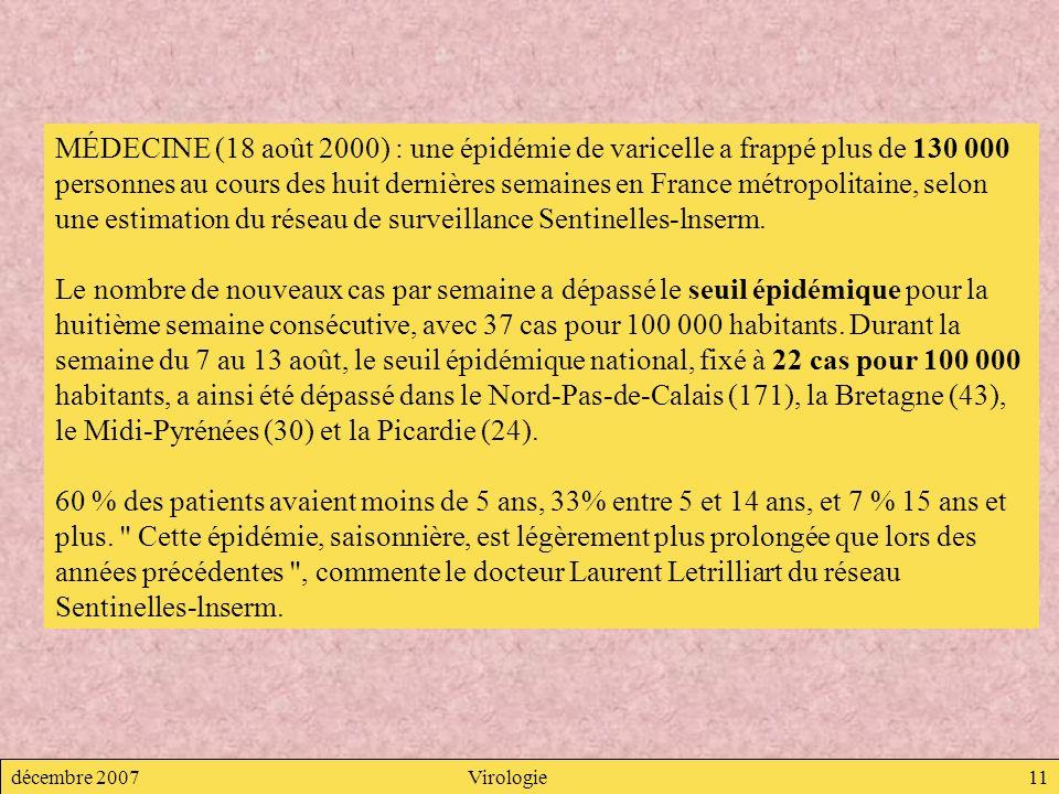 décembre 2007Virologie11 MÉDECINE (18 août 2000) : une épidémie de varicelle a frappé plus de 130 000 personnes au cours des huit dernières semaines e