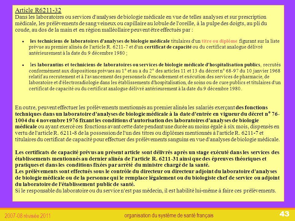 organisation du système de santé français 2007-08 révisée 2011 43 Article R6211-32 Dans les laboratoires ou services d analyses de biologie médicale en vue de telles analyses et sur prescription médicale, les prélèvements de sang veineux ou capillaire au lobule de l oreille, à la pulpe des doigts, au pli du coude, au dos de la main et en région malléollaire peuvent être effectués par : les techniciens de laboratoires d analyses de biologie médicale titulaires d un titre ou diplôme figurant sur la liste prévue au premier alinéa de l article R.