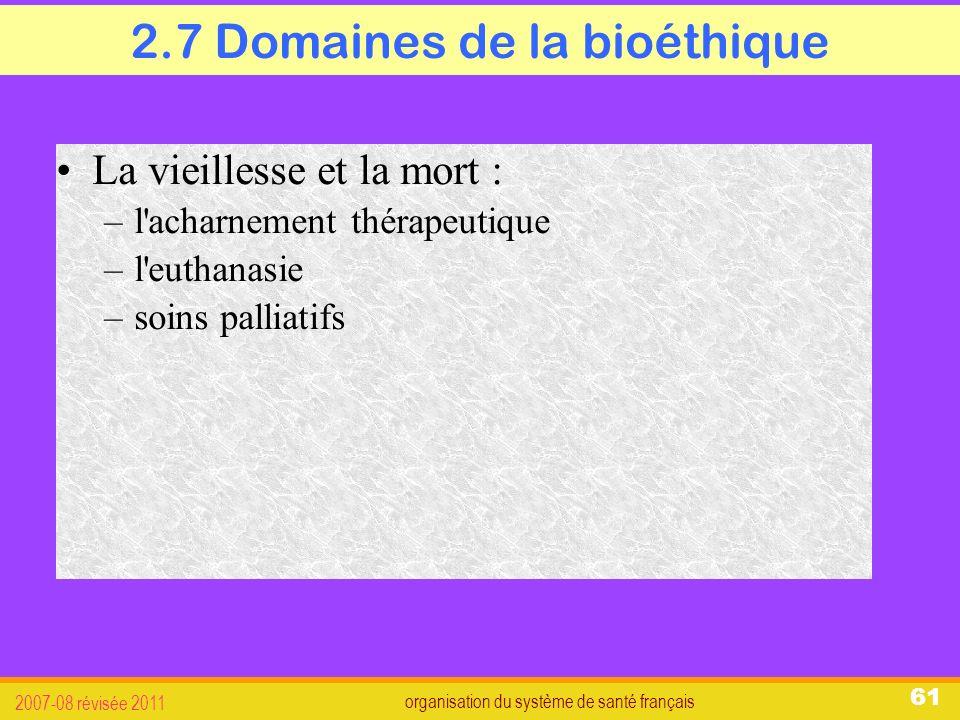 organisation du système de santé français 2007-08 révisée 2011 61 2.7 Domaines de la bioéthique La vieillesse et la mort : –l acharnement thérapeutique –l euthanasie –soins palliatifs