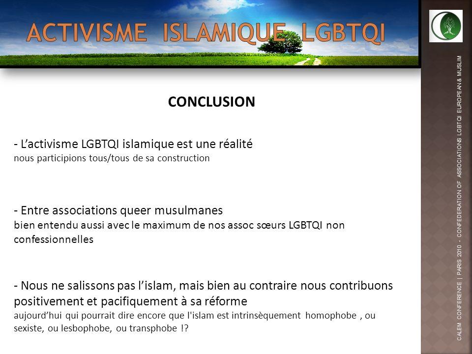 CALEM CONFERENCE | PARIS 2010 - CONFEDERATION OF ASSOCIATIONS LGBTQI EUROPEAN & MUSLIM CONCLUSION - Lactivisme LGBTQI islamique est une réalité nous participions tous/tous de sa construction - Entre associations queer musulmanes bien entendu aussi avec le maximum de nos assoc sœurs LGBTQI non confessionnelles - Nous ne salissons pas lislam, mais bien au contraire nous contribuons positivement et pacifiquement à sa réforme aujourdhui qui pourrait dire encore que l islam est intrinsèquement homophobe, ou sexiste, ou lesbophobe, ou transphobe !