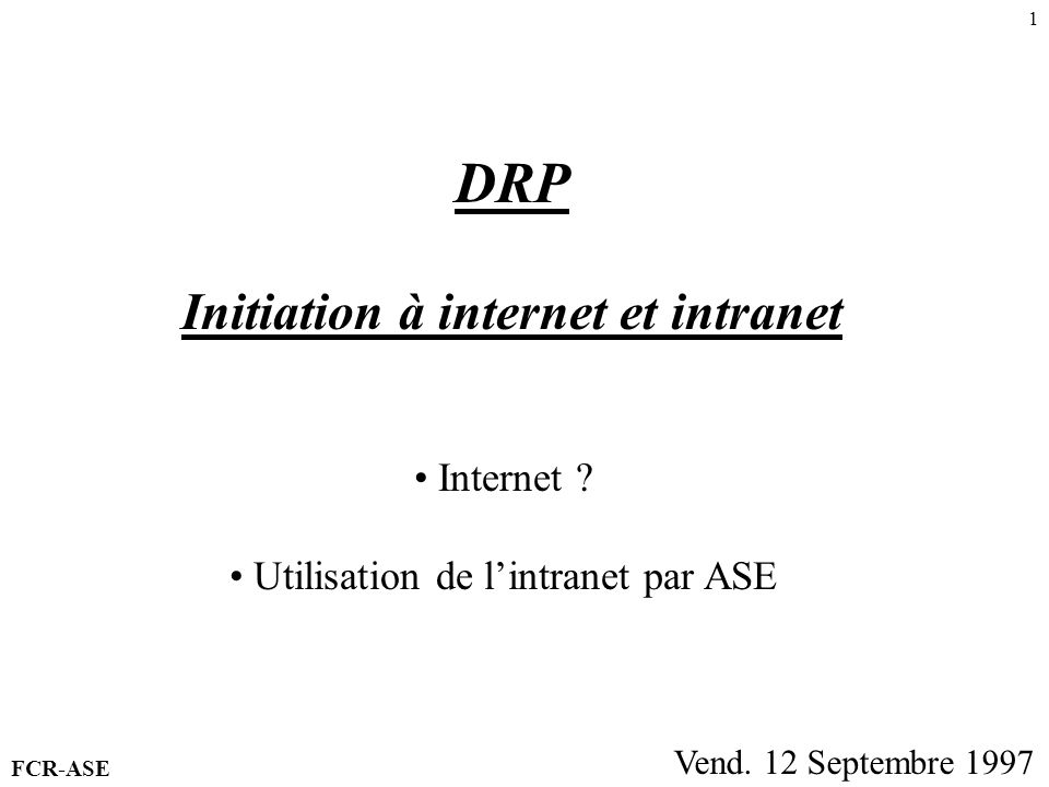1 DRP Initiation à internet et intranet Vend. 12 Septembre 1997 Internet ? Utilisation de lintranet par ASE FCR-ASE