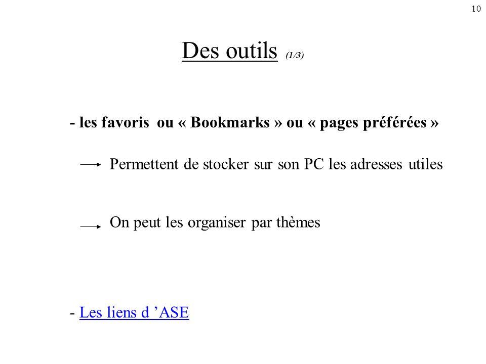 10 Des outils (1/3) - les favoris ou « Bookmarks » ou « pages préférées » Permettent de stocker sur son PC les adresses utiles On peut les organiser par thèmes - Les liens d ASELes liens d ASE