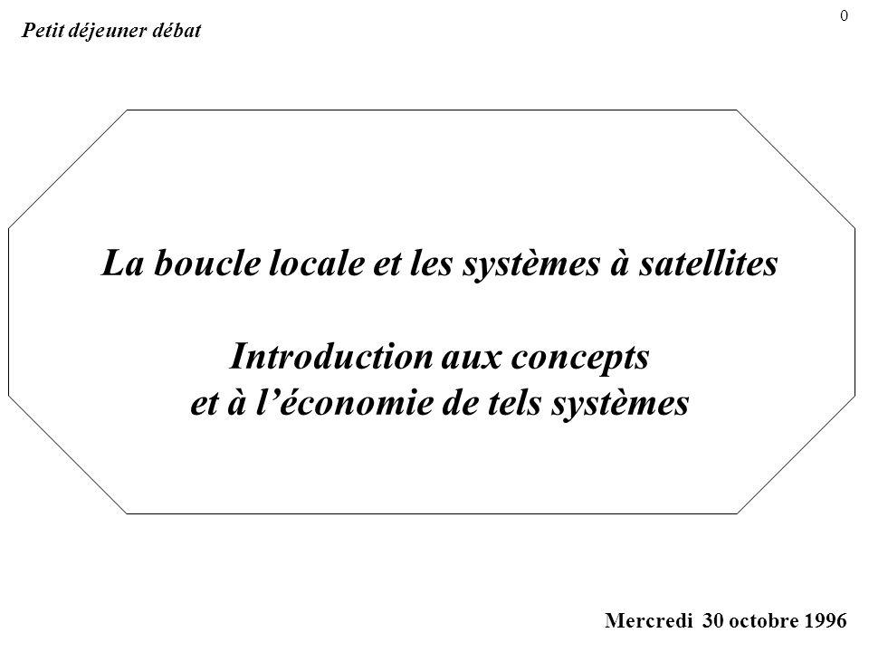 La boucle locale et les systèmes à satellites Introduction aux concepts et à léconomie de tels systèmes Petit déjeuner débat Mercredi 30 octobre 1996