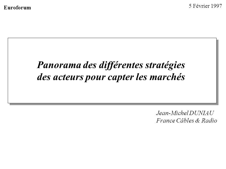 Panorama des différentes stratégies des acteurs pour capter les marchés Jean-Michel DUNIAU France Câbles & Radio 5 Février 1997 Euroforum