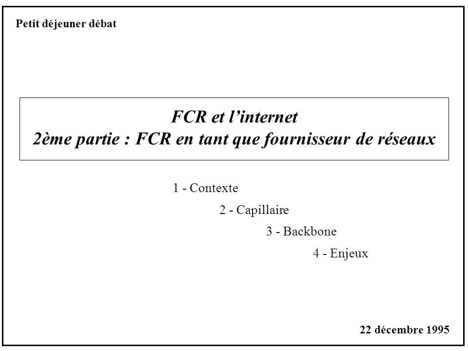 FCR et linternet 2ème partie : FCR en tant que fournisseur de réseaux 1 - Contexte 2 - Capillaire 3 - Backbone 4 - Enjeux Petit déjeuner débat 22 décembre 1995