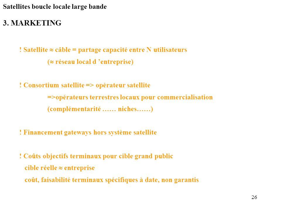 26 3. MARKETING Satellites boucle locale large bande ! Satellite câble = partage capacité entre N utilisateurs ( réseau local d entreprise) ! Consorti