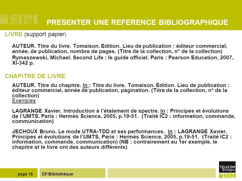 DF/Bibliothèquepage 15 REDIGER UN RAPPORT Des guides en ligne Guide de rédaction de rapports de projets (réalisé par des enseignants de TELECOM Bretagne http://picolibre.enst-bretagne.fr/projects/tppcomec/http://picolibre.enst-bretagne.fr/projects/tppcomec/ Guide de présentation de rapports de stage et de projet (réalisé par Mme Nadot de l IUP de Vannes) http://www.naquadah.orghttp://www.naquadah.org Dans notre bibliothèque numérique Numilog, des livres numériques sur la rédaction de rapports - Barabel Michel, Meier Olivier.