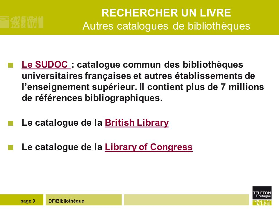 DF/Bibliothèquepage 9 RECHERCHER UN LIVRE Autres catalogues de bibliothèques Le SUDOC : catalogue commun des bibliothèques universitaires françaises et autres établissements de lenseignement supérieur.