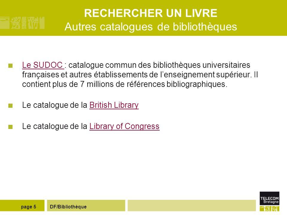 DF/Bibliothèquepage 5 RECHERCHER UN LIVRE Autres catalogues de bibliothèques Le SUDOC : catalogue commun des bibliothèques universitaires françaises et autres établissements de lenseignement supérieur.