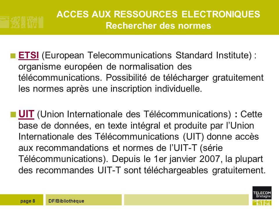 DF/Bibliothèquepage 8 ACCES AUX RESSOURCES ELECTRONIQUES Rechercher des normes ETSI (European Telecommunications Standard Institute) : organisme européen de normalisation des télécommunications.