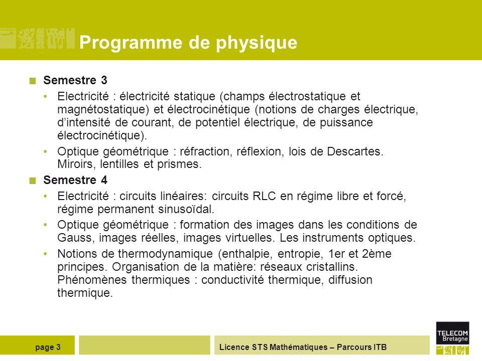 Licence STS Mathématiques – Parcours ITB Programme de physique Semestre 3 Electricité : électricité statique (champs électrostatique et magnétostatique) et électrocinétique (notions de charges électrique, dintensité de courant, de potentiel électrique, de puissance électrocinétique).