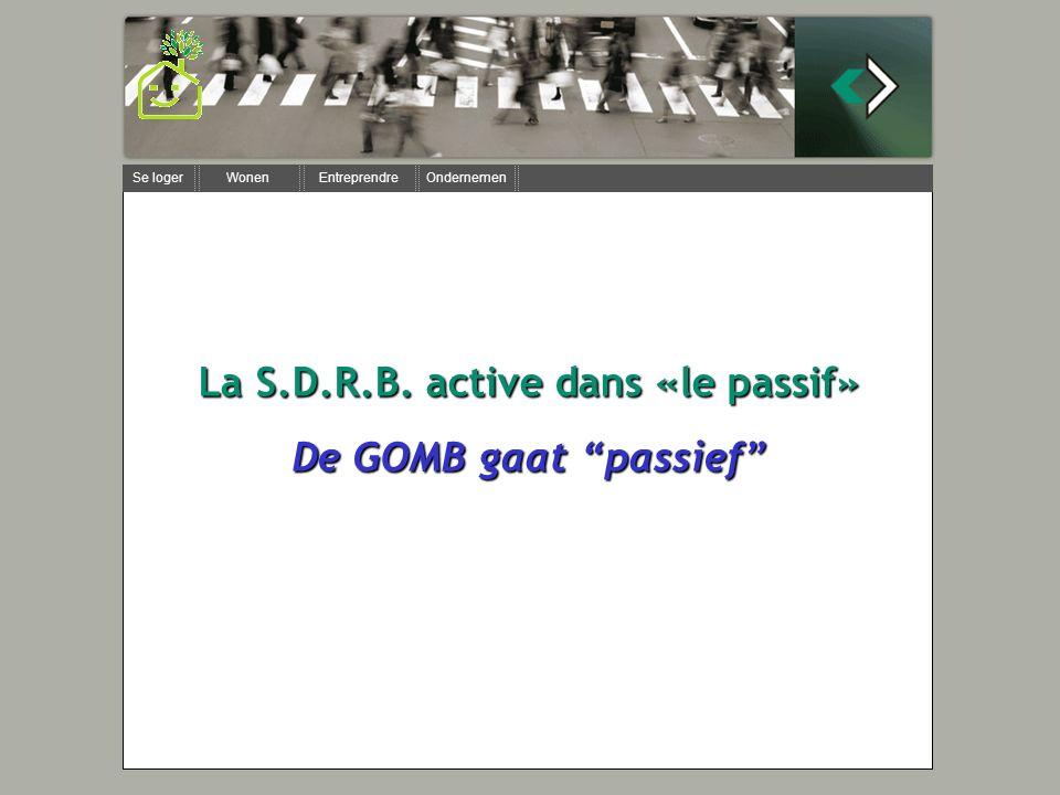 Se loger Wonen Entreprendre Ondernemen La S.D.R.B. active dans «le passif» De GOMB gaat passief