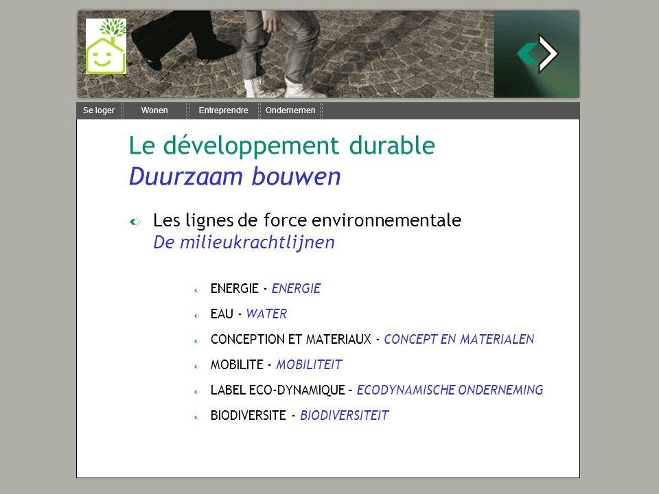 Se loger Wonen Entreprendre Ondernemen Le développement durable Duurzaam bouwen Les lignes de force environnementale De milieukrachtlijnen ENERGIE - ENERGIE EAU - WATER CONCEPTION ET MATERIAUX - CONCEPT EN MATERIALEN MOBILITE - MOBILITEIT LABEL ECO-DYNAMIQUE – ECODYNAMISCHE ONDERNEMING BIODIVERSITE - BIODIVERSITEIT