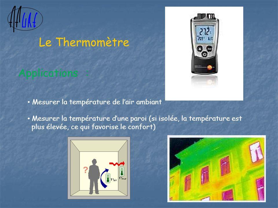 Le Thermomètre Applications : Mesurer la température de lair ambiant Mesurer la température dune paroi (si isolée, la température est plus élevée, ce qui favorise le confort)