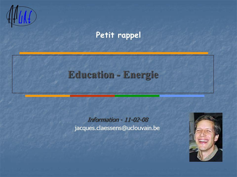 Education - Energie Information - 11-02-08 jacques.claessens@uclouvain.be Petit rappel
