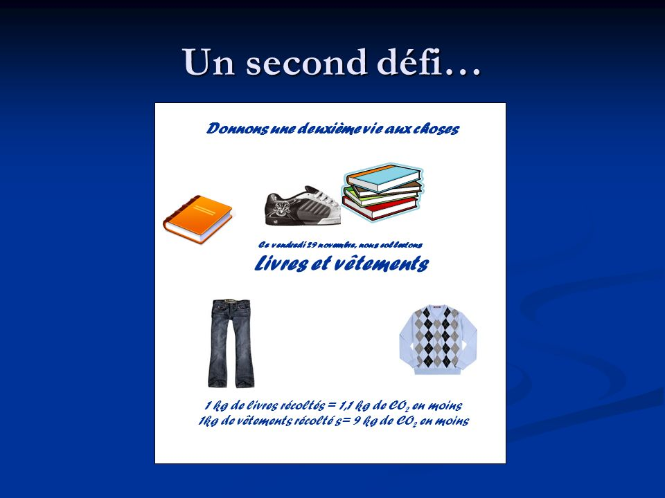Un second défi… Donnons une deuxième vie aux choses Ce vendredi 29 novembre, nous collectons Livres et vêtements 1 kg de livres récoltés = 1,1 kg de C