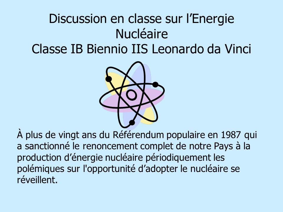 Discussion en classe sur lEnergie Nucléaire Classe IB Biennio IIS Leonardo da Vinci À plus de vingt ans du Référendum populaire en 1987 qui a sanctionné le renoncement complet de notre Pays à la production dénergie nucléaire périodiquement les polémiques sur l opportunité dadopter le nucléaire se réveillent.