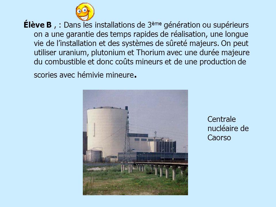 Élève B, : Dans les installations de 3 ème génération ou supérieurs on a une garantie des temps rapides de réalisation, une longue vie de linstallation et des systèmes de sûreté majeurs.