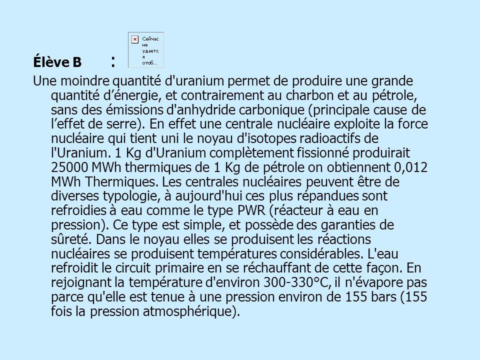 Élève B : Une moindre quantité d uranium permet de produire une grande quantité dénergie, et contrairement au charbon et au pétrole, sans des émissions d anhydride carbonique (principale cause de leffet de serre).