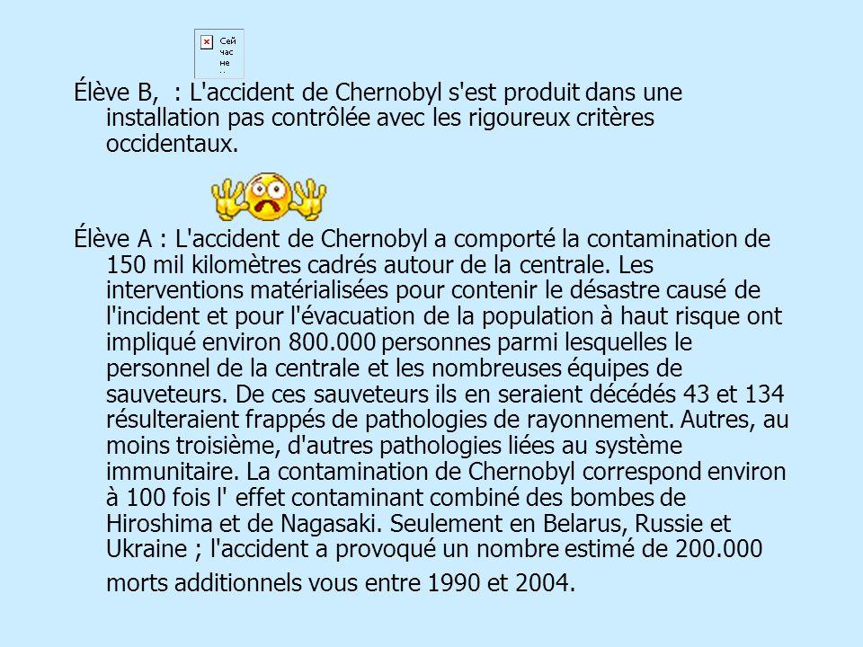 Élève B, : L'accident de Chernobyl s'est produit dans une installation pas contrôlée avec les rigoureux critères occidentaux. Élève A : L'accident de