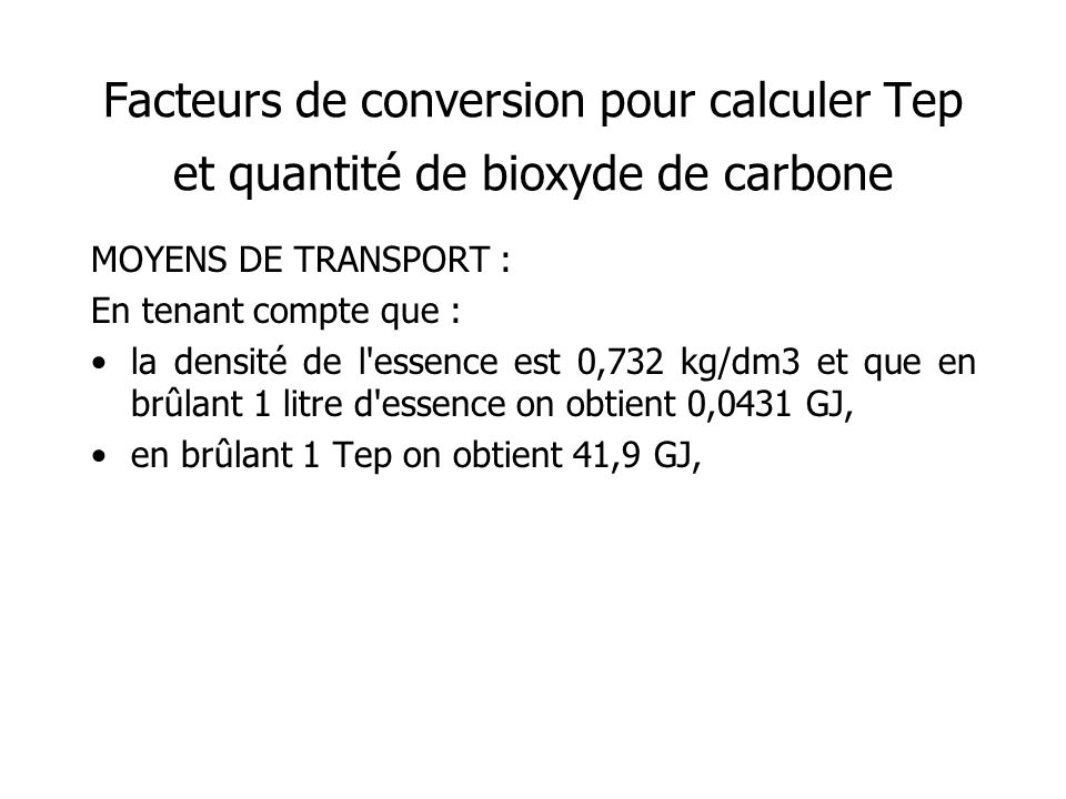 Facteurs de conversion pour calculer Tep et quantité de bioxyde de carbone MOYENS DE TRANSPORT : En tenant compte que : la densité de l essence est 0,732 kg/dm3 et que en brûlant 1 litre d essence on obtient 0,0431 GJ, en brûlant 1 Tep on obtient 41,9 GJ,