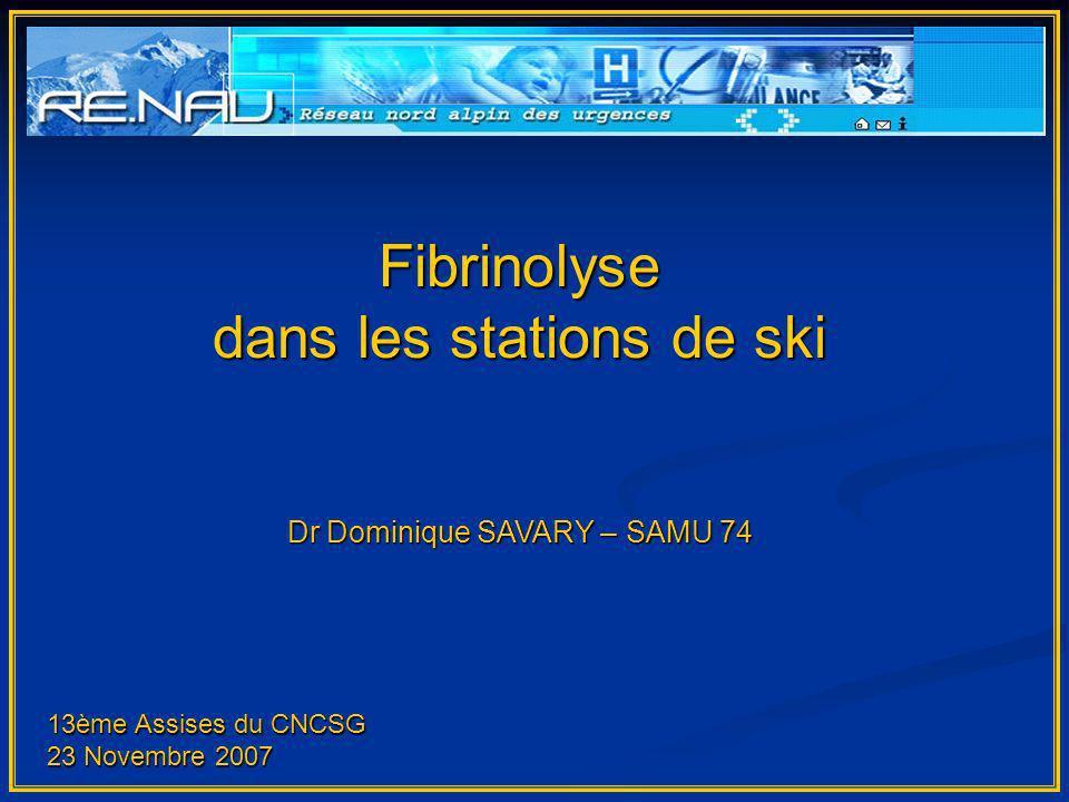 Fibrinolyse dans les stations de ski Dr Dominique SAVARY – SAMU 74 13ème Assises du CNCSG 23 Novembre 2007