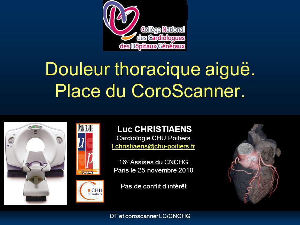 DT et coroscanner LC/CNCHG Douleur thoracique aiguë. Place du CoroScanner. Luc CHRISTIAENS Cardiologie CHU Poitiers l.christiaens@chu-poitiers.fr 16 e