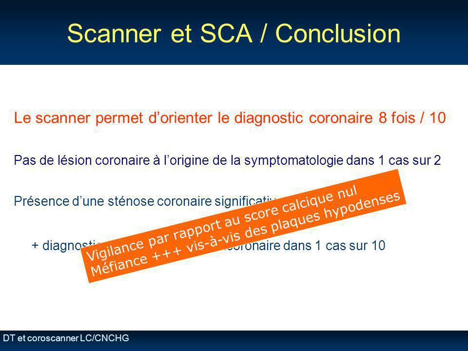 DT et coroscanner LC/CNCHG Scanner et SCA / Conclusion Le scanner permet dorienter le diagnostic coronaire 8 fois / 10 Pas de lésion coronaire à lorig