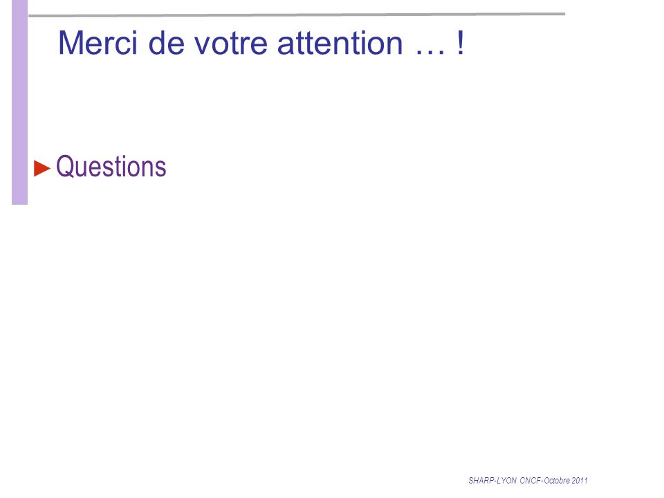 Merci de votre attention … ! Questions SHARP-LYON CNCF-Octobre 2011