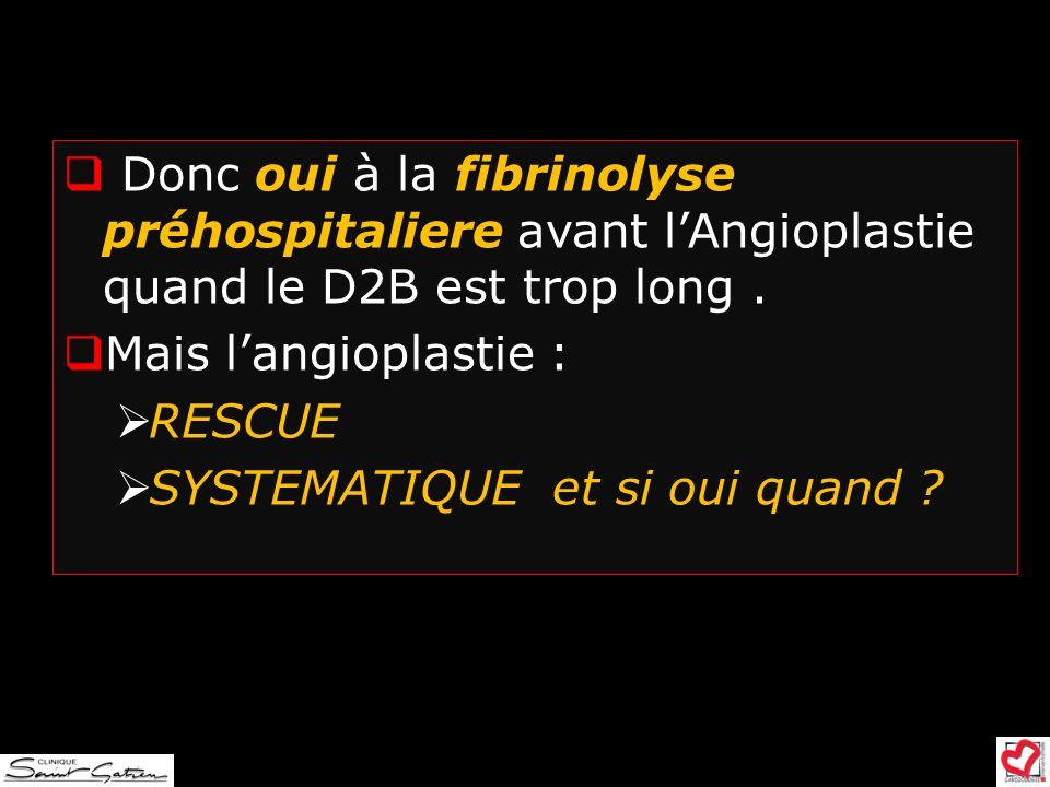 Donc oui à la fibrinolyse préhospitaliere avant lAngioplastie quand le D2B est trop long. Mais langioplastie : RESCUE SYSTEMATIQUE et si oui quand ?