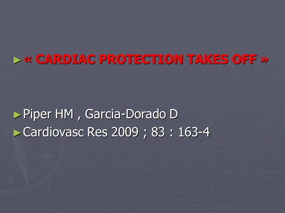 « CARDIAC PROTECTION TAKES OFF » « CARDIAC PROTECTION TAKES OFF » Piper HM, Garcia-Dorado D Piper HM, Garcia-Dorado D Cardiovasc Res 2009 ; 83 : 163-4