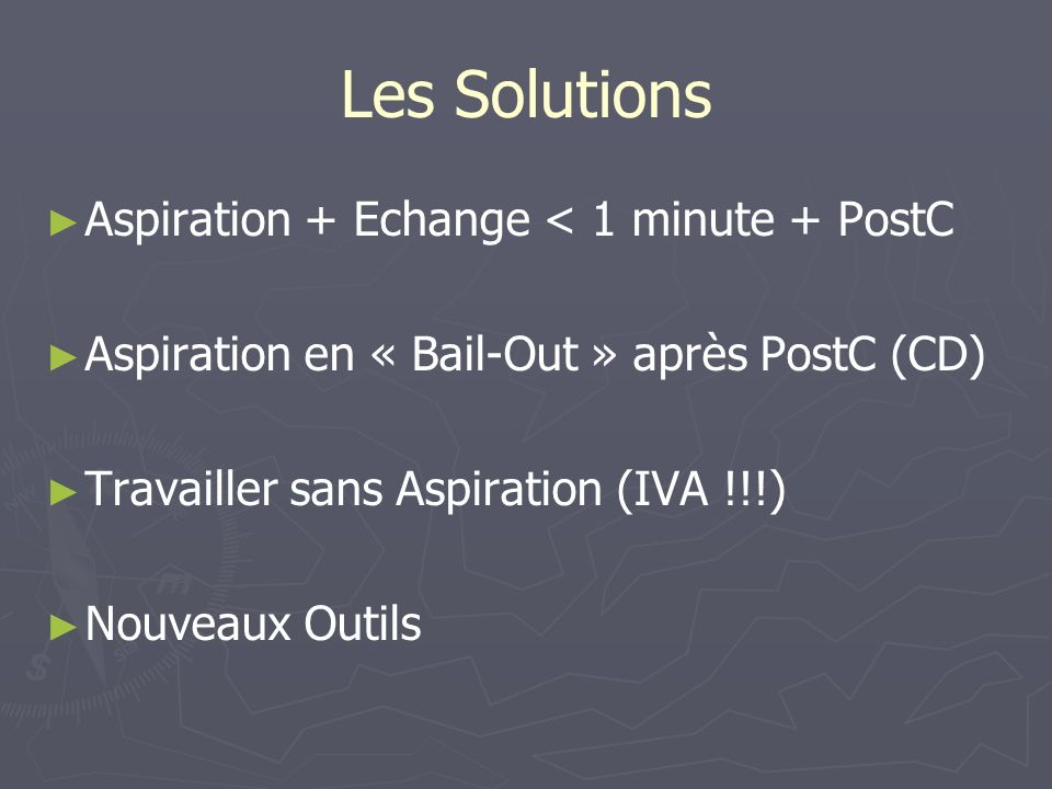 Les Solutions Aspiration + Echange < 1 minute + PostC Aspiration en « Bail-Out » après PostC (CD) Travailler sans Aspiration (IVA !!!) Nouveaux Outils