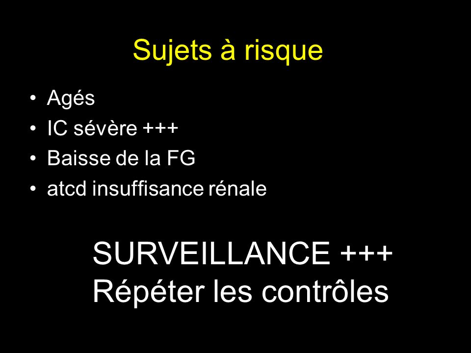 Sujets à risque Agés IC sévère +++ Baisse de la FG atcd insuffisance rénale SURVEILLANCE +++ Répéter les contrôles