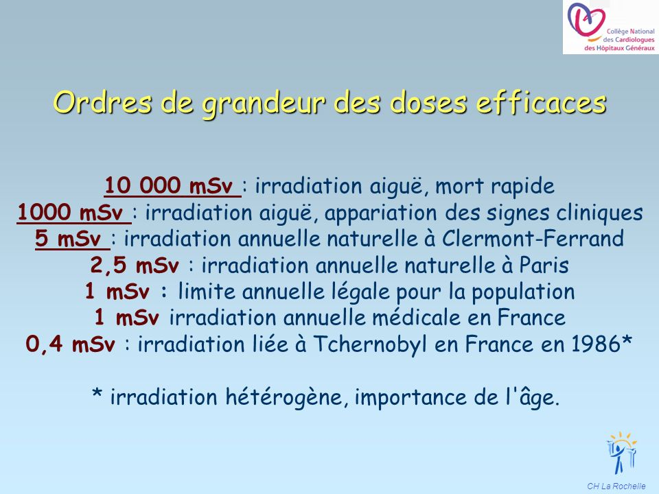 CH La Rochelle Ordres de grandeur des doses efficaces 10 000 mSv : irradiation aiguë, mort rapide 1000 mSv : irradiation aiguë, appariation des signes