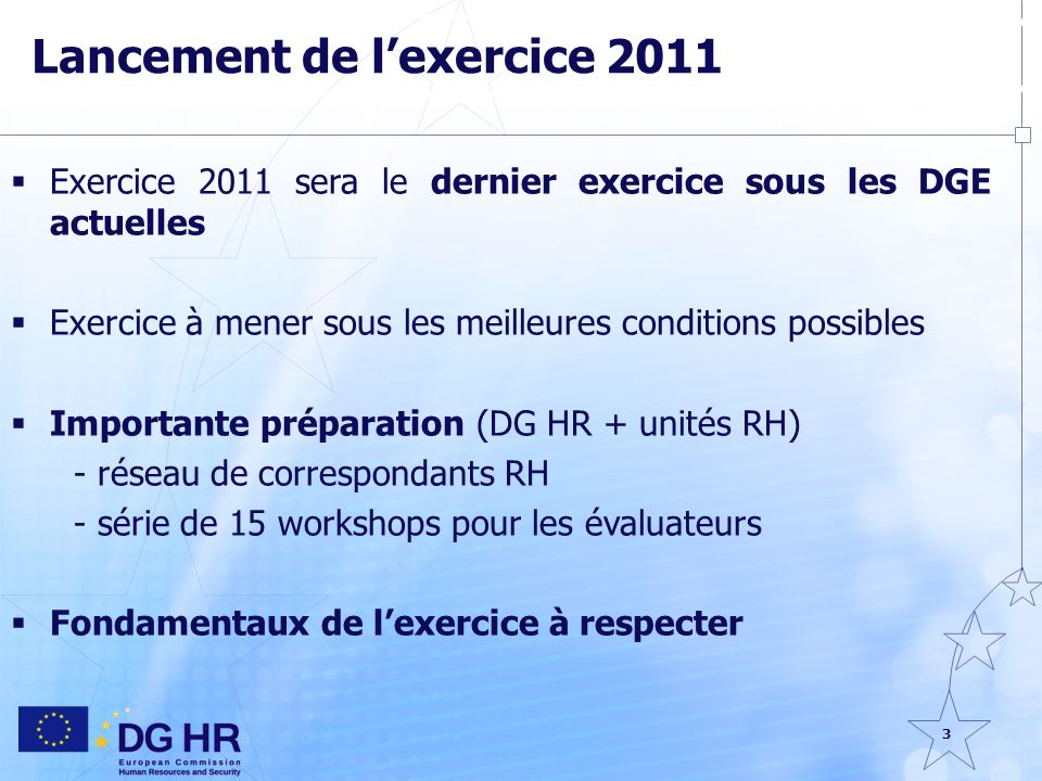 3 Lancement de lexercice 2011 Exercice 2011 sera le dernier exercice sous les DGE actuelles Exercice à mener sous les meilleures conditions possibles Importante préparation (DG HR + unités RH) - réseau de correspondants RH - série de 15 workshops pour les évaluateurs Fondamentaux de lexercice à respecter