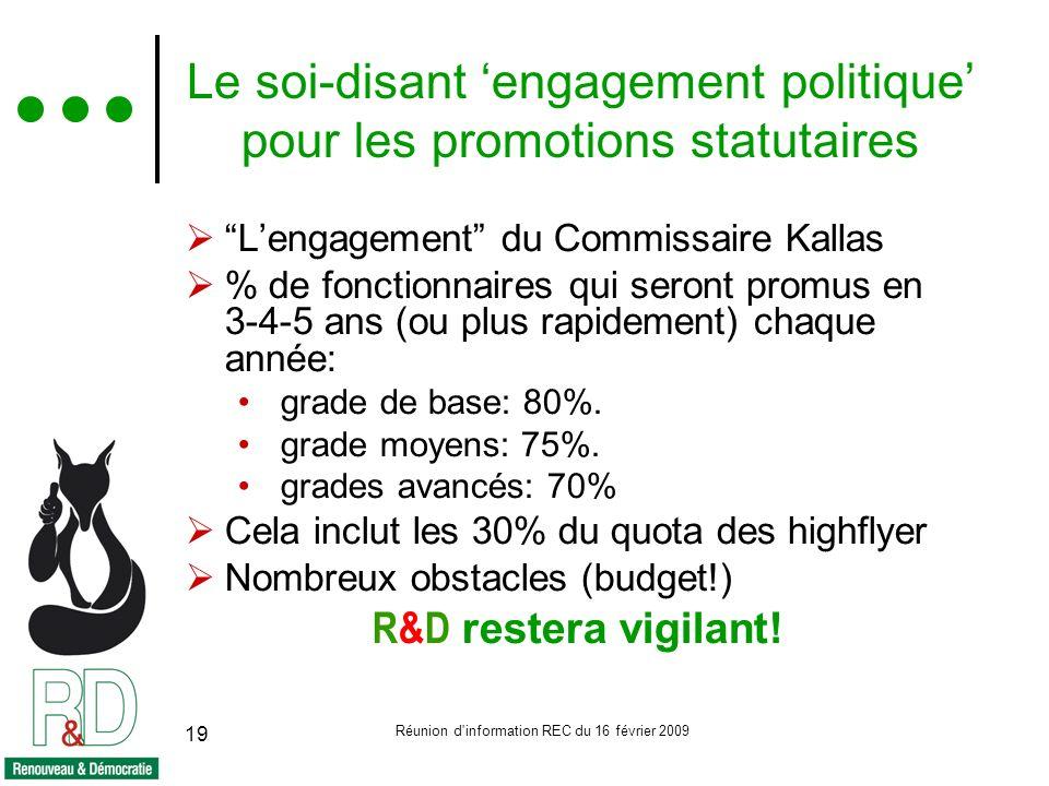 Réunion d information REC du 16 février 2009 19 Le soi-disant engagement politique pour les promotions statutaires Lengagement du Commissaire Kallas % de fonctionnaires qui seront promus en 3-4-5 ans (ou plus rapidement) chaque année: grade de base: 80%.