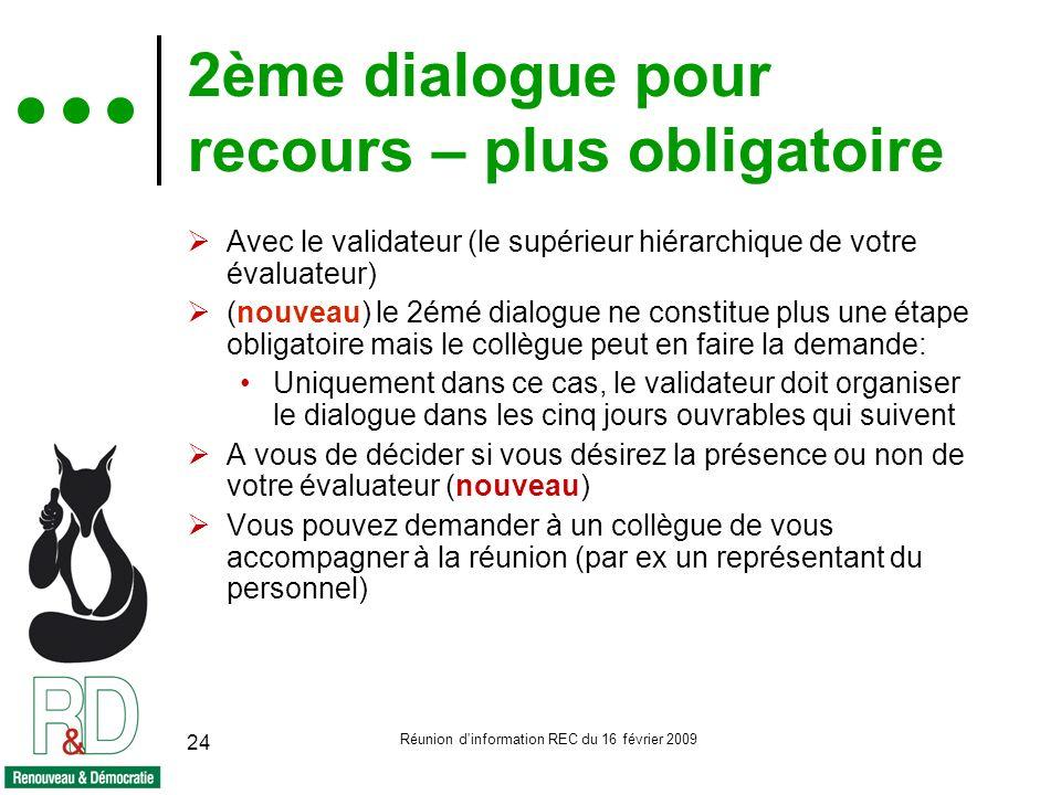 Réunion d information REC du 16 février 2009 24 2ème dialogue pour recours – plus obligatoire Avec le validateur (le supérieur hiérarchique de votre évaluateur) (nouveau) le 2émé dialogue ne constitue plus une étape obligatoire mais le collègue peut en faire la demande: Uniquement dans ce cas, le validateur doit organiser le dialogue dans les cinq jours ouvrables qui suivent A vous de décider si vous désirez la présence ou non de votre évaluateur (nouveau) Vous pouvez demander à un collègue de vous accompagner à la réunion (par ex un représentant du personnel)