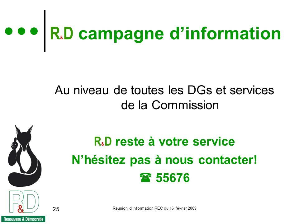Réunion d information REC du 16 février 2009 25 R & D campagne dinformation Au niveau de toutes les DGs et services de la Commission R & D reste à votre service Nhésitez pas à nous contacter.