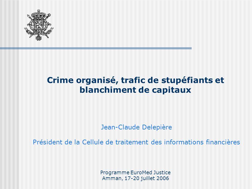 Crime organisé, trafic de stupéfiants et blanchiment de capitaux Programme EuroMed Justice Amman, 17-20 juillet 2006 Jean-Claude Delepière Président de la Cellule de traitement des informations financières