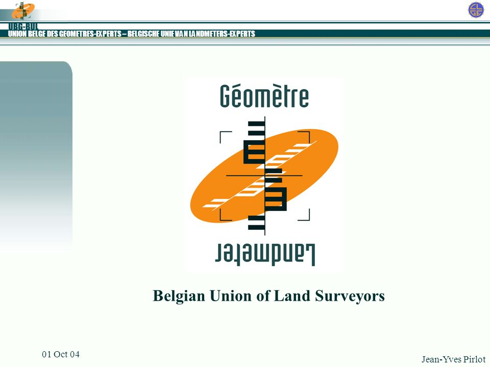 UNION BELGE DES GEOMETRES-EXPERTS – BELGISCHE UNIE VAN LANDMETERS-EXPERTS Jean-Yves Pirlot 01 Oct 04 Belgian Union of Land Surveyors
