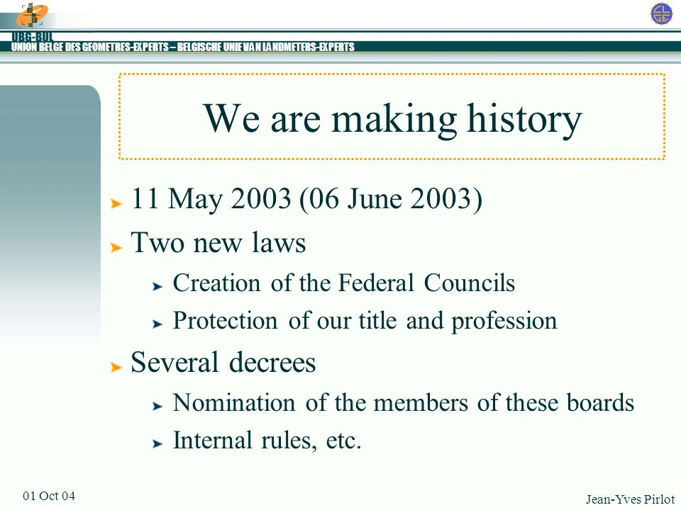 UNION BELGE DES GEOMETRES-EXPERTS – BELGISCHE UNIE VAN LANDMETERS-EXPERTS Jean-Yves Pirlot 01 Oct 04 TODAY We are making history 01 October 2004 Birth of the Councils Effective start of the two laws
