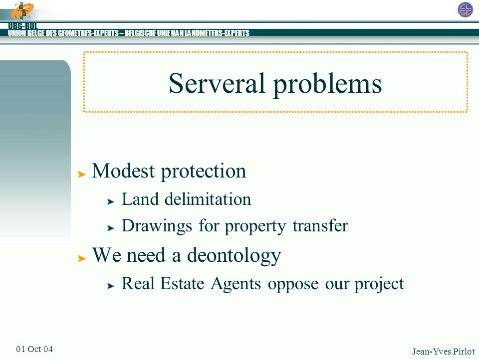 UNION BELGE DES GEOMETRES-EXPERTS – BELGISCHE UNIE VAN LANDMETERS-EXPERTS Jean-Yves Pirlot 01 Oct 04 Serveral problems Modest protection Land delimita