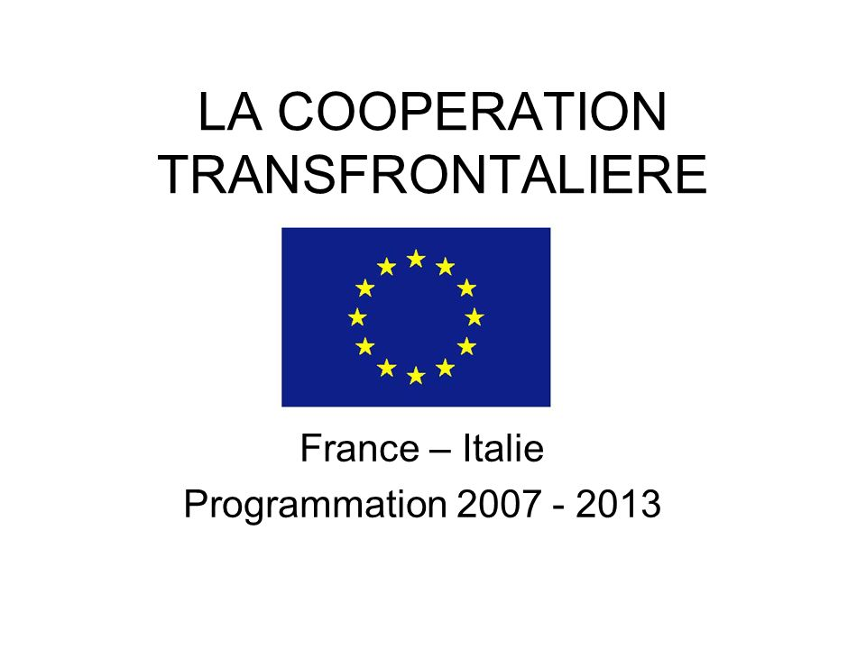 LA COOPERATION TRANSFRONTALIERE France – Italie Programmation 2007 - 2013