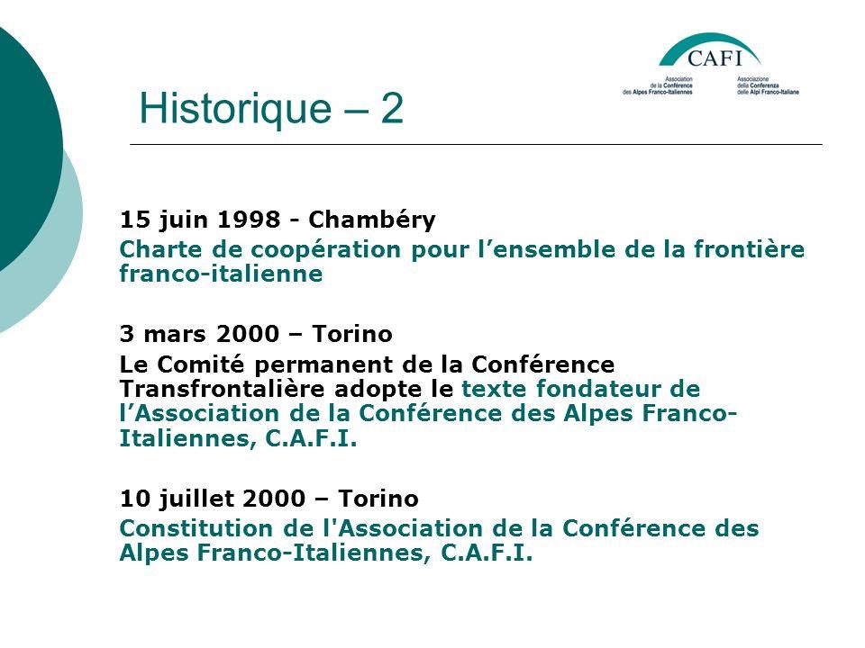 Historique – 2 15 juin 1998 - Chambéry Charte de coopération pour lensemble de la frontière franco-italienne 3 mars 2000 – Torino Le Comité permanent de la Conférence Transfrontalière adopte le texte fondateur de lAssociation de la Conférence des Alpes Franco- Italiennes, C.A.F.I.