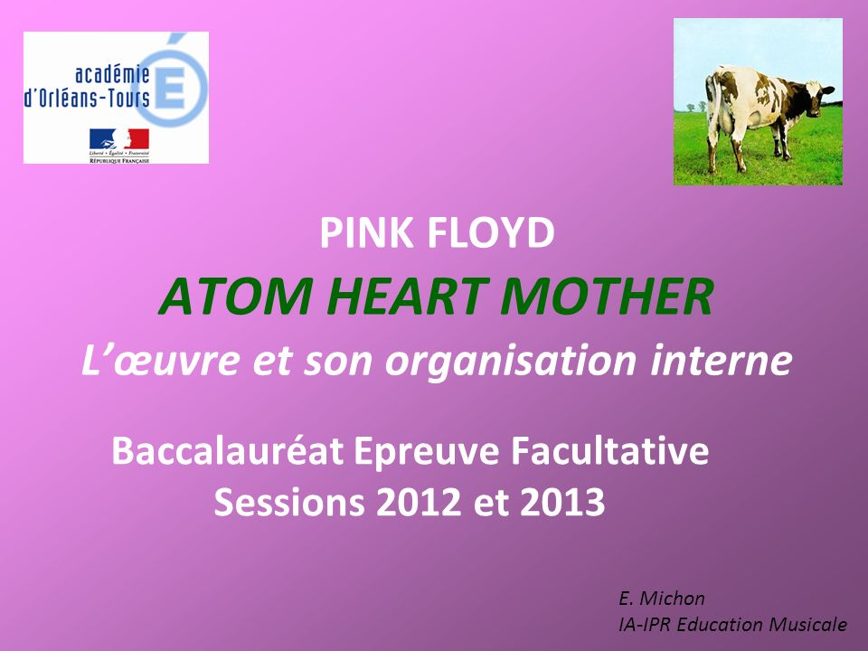 PINK FLOYD ATOM HEART MOTHER Lœuvre et son organisation interne Baccalauréat Epreuve Facultative Sessions 2012 et 2013 E. Michon IA-IPR Education Musi
