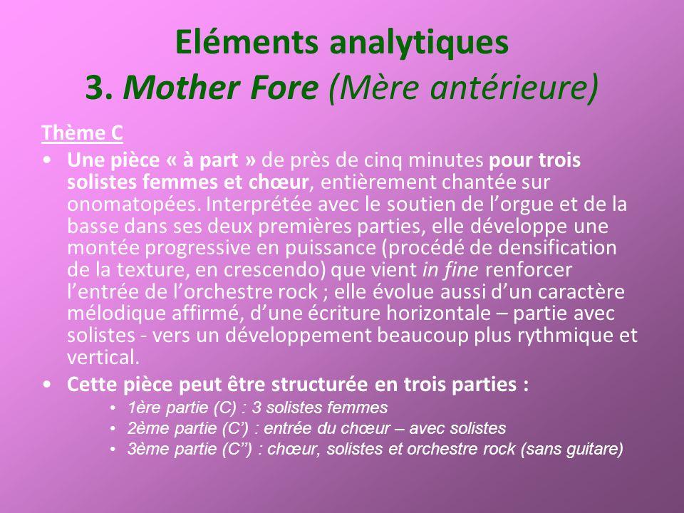 Eléments analytiques 3. Mother Fore (Mère antérieure) Thème C Une pièce « à part » de près de cinq minutes pour trois solistes femmes et chœur, entièr